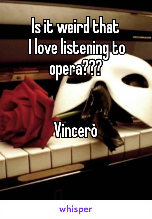 Is it weird that  I love listening to  opera???   Vincerò