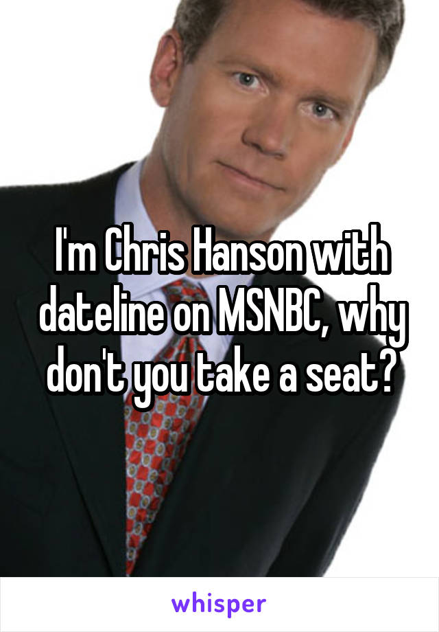 I'm Chris Hanson with dateline on MSNBC, why don't you take a seat?