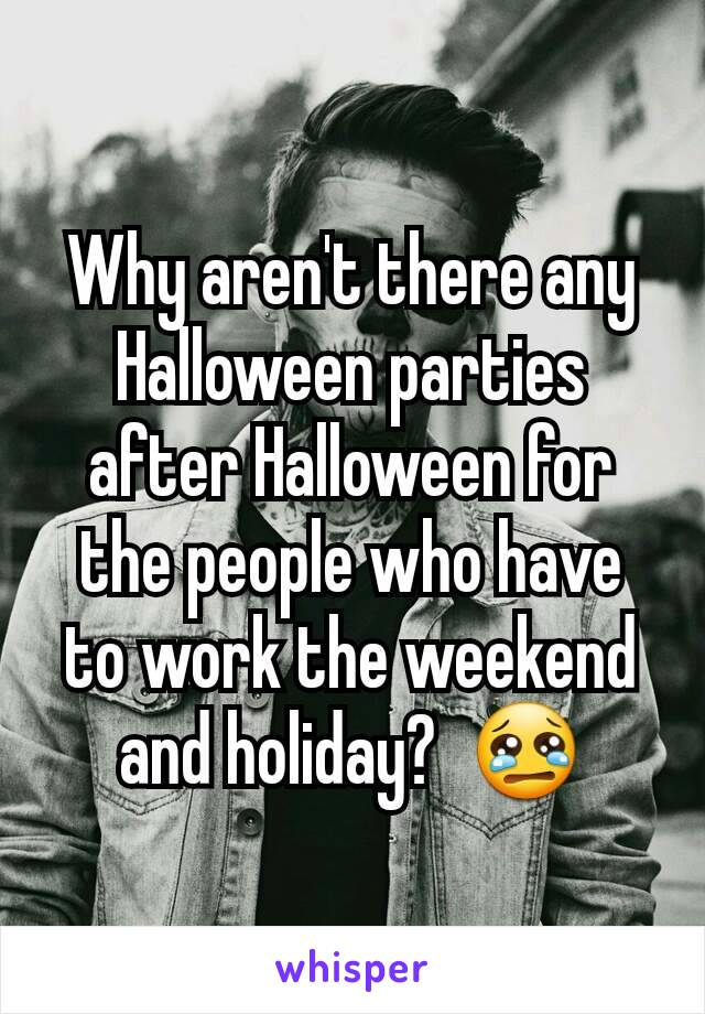 Why aren't there any Halloween parties after Halloween for the people who have to work the weekend and holiday?  😢