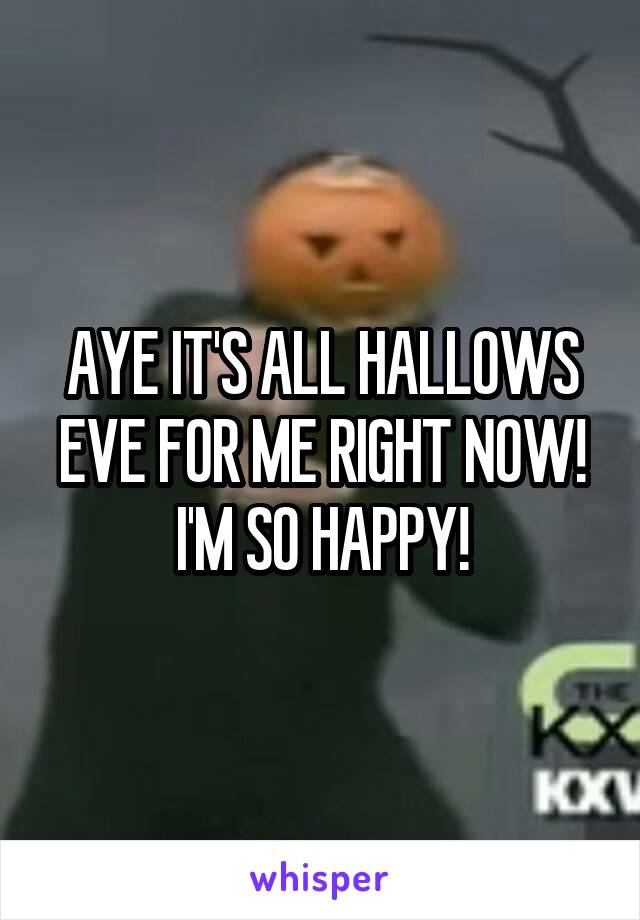 AYE IT'S ALL HALLOWS EVE FOR ME RIGHT NOW! I'M SO HAPPY!