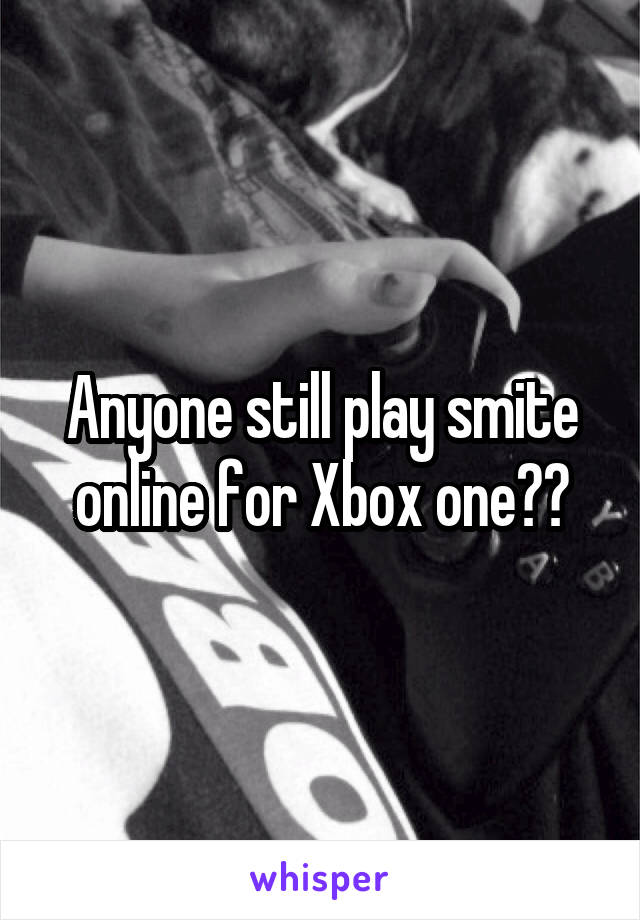 Anyone still play smite online for Xbox one??