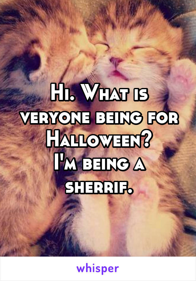 Hi. What is veryone being for Halloween? I'm being a sherrif.
