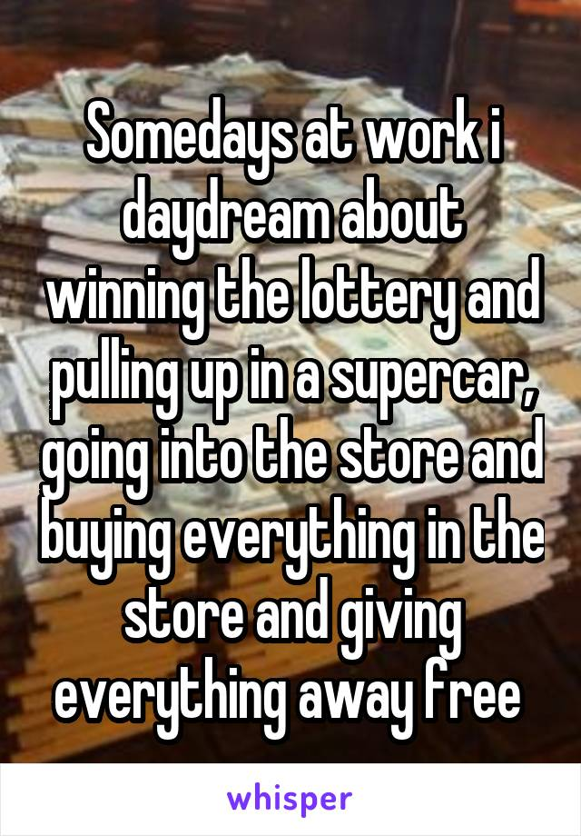 Somedays at work i daydream about winning the lottery and pulling up in a supercar, going into the store and buying everything in the store and giving everything away free
