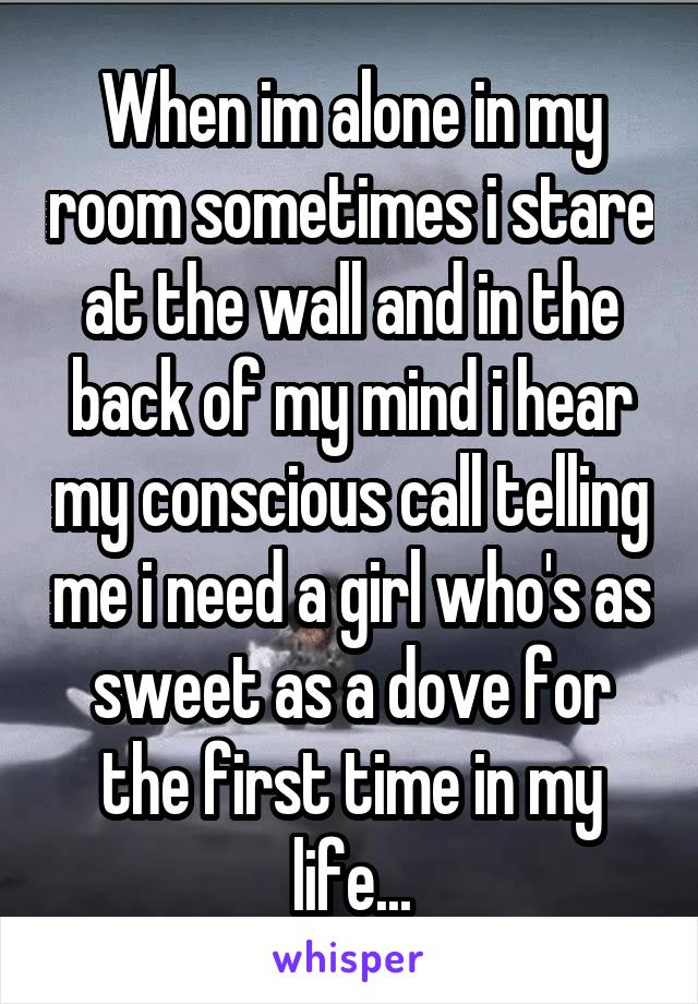When im alone in my room sometimes i stare at the wall and in the back of my mind i hear my conscious call telling me i need a girl who's as sweet as a dove for the first time in my life...