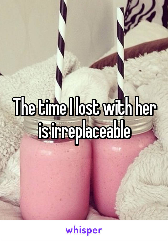 The time I lost with her is irreplaceable