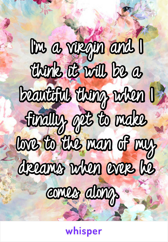 I'm a virgin and I think it will be a beautiful thing when I finally get to make love to the man of my dreams when ever he comes along.