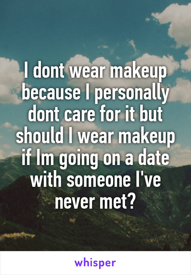 I dont wear makeup because I personally dont care for it but should I wear makeup if Im going on a date with someone I've never met?