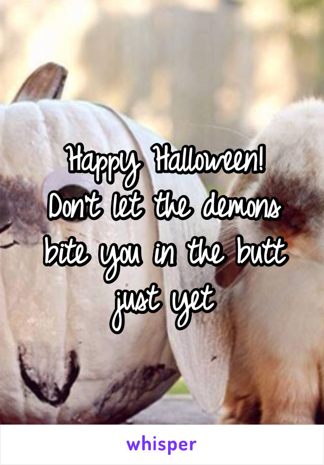Happy Halloween! Don't let the demons bite you in the butt just yet