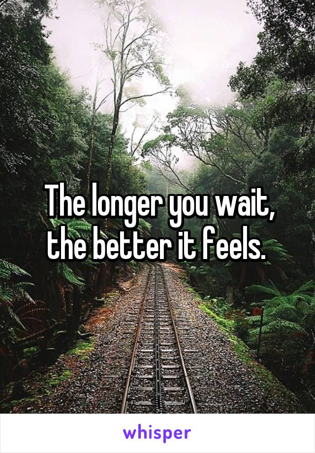 The longer you wait, the better it feels.