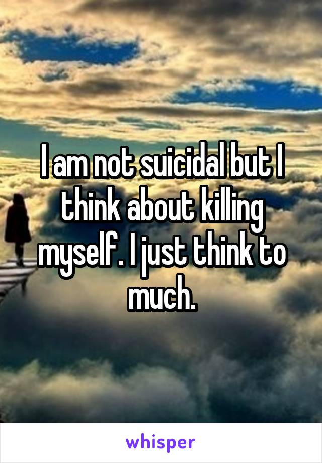 I am not suicidal but I think about killing myself. I just think to much.