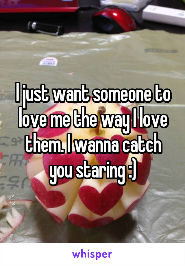 I just want someone to love me the way I love them. I wanna catch you staring :)
