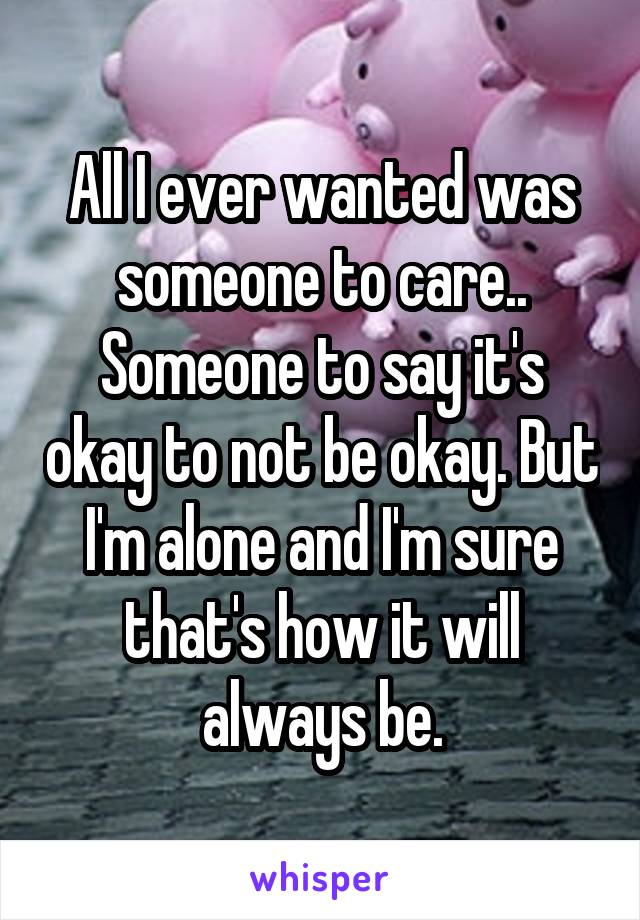 All I ever wanted was someone to care.. Someone to say it's okay to not be okay. But I'm alone and I'm sure that's how it will always be.