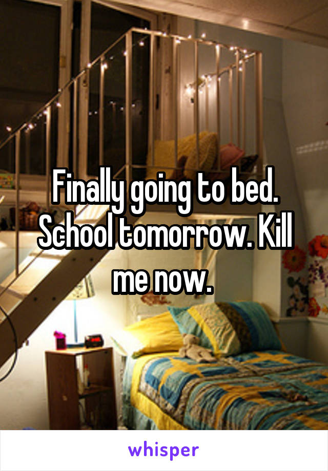 Finally going to bed. School tomorrow. Kill me now.