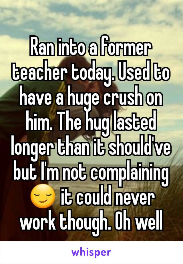 Ran into a former teacher today. Used to have a huge crush on him. The hug lasted longer than it should've but I'm not complaining 😏 it could never work though. Oh well