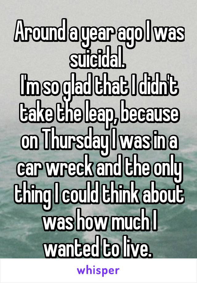 Around a year ago I was suicidal.  I'm so glad that I didn't take the leap, because on Thursday I was in a car wreck and the only thing I could think about was how much I wanted to live.