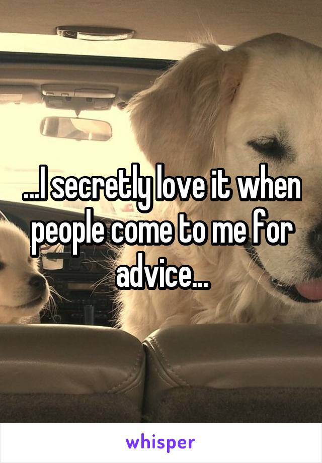 ...I secretly love it when people come to me for advice...