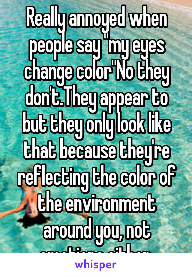 """Really annoyed when people say """"my eyes change color""""No they don't.They appear to but they only look like that because they're reflecting the color of the environment around you, not emotions either"""
