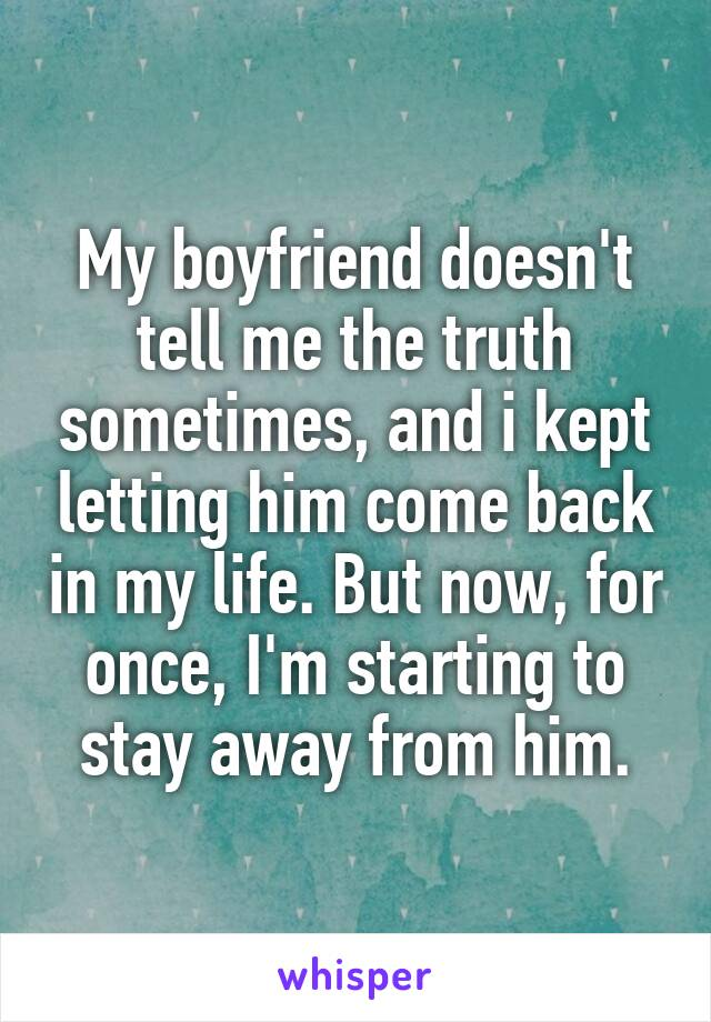 My boyfriend doesn't tell me the truth sometimes, and i kept letting him come back in my life. But now, for once, I'm starting to stay away from him.