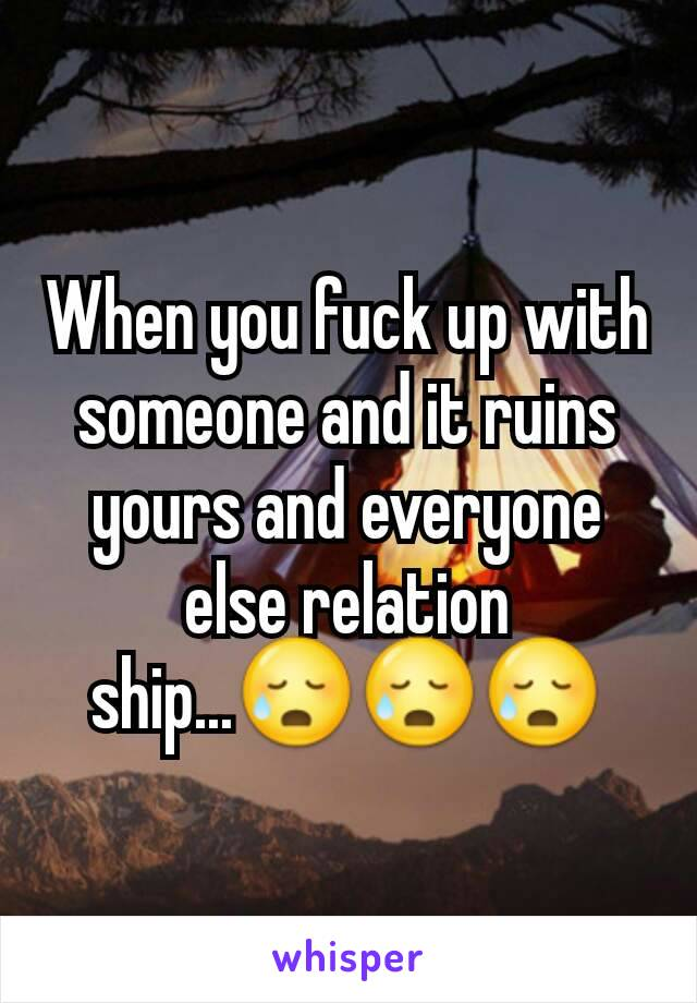 When you fuck up with someone and it ruins yours and everyone else relation ship...😥😥😥