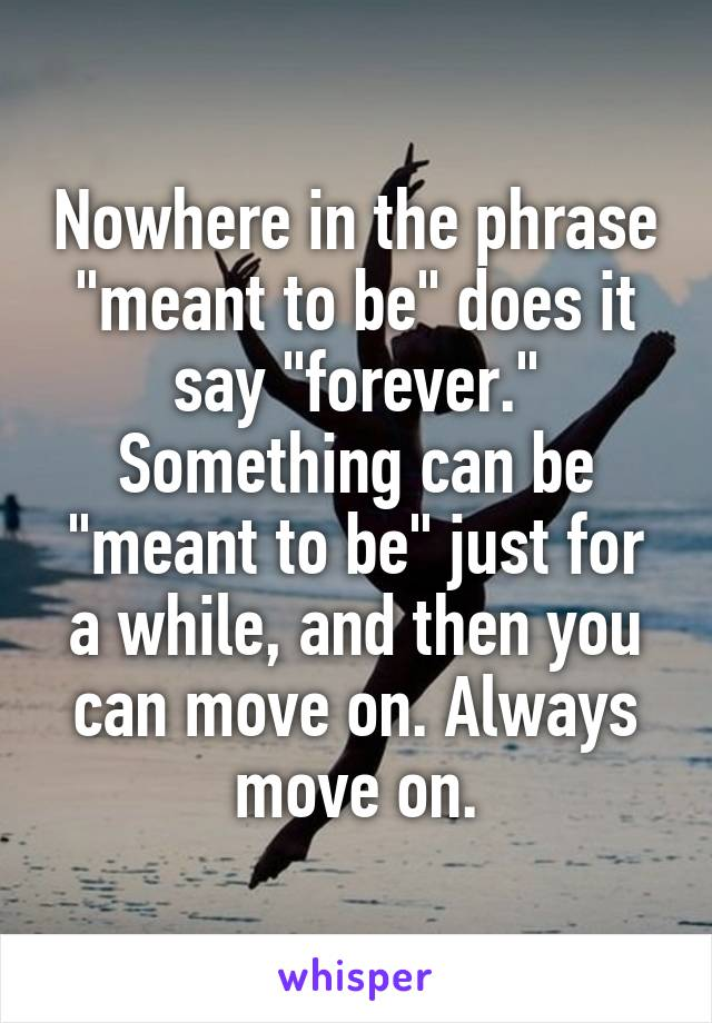 """Nowhere in the phrase """"meant to be"""" does it say """"forever."""" Something can be """"meant to be"""" just for a while, and then you can move on. Always move on."""
