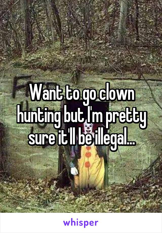 Want to go clown hunting but I'm pretty sure it'll be illegal...