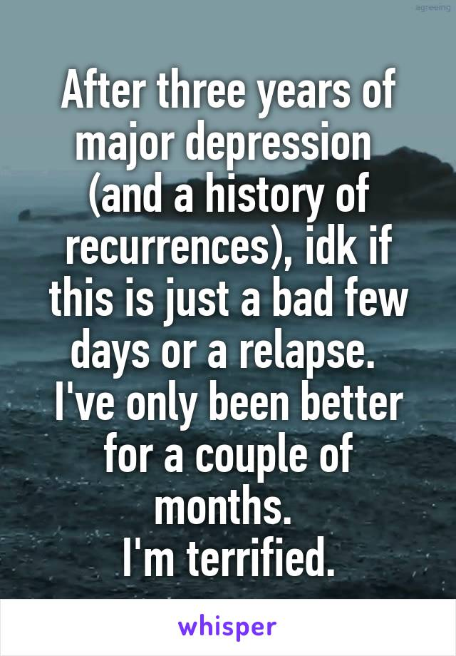 After three years of major depression  (and a history of recurrences), idk if this is just a bad few days or a relapse.  I've only been better for a couple of months.  I'm terrified.
