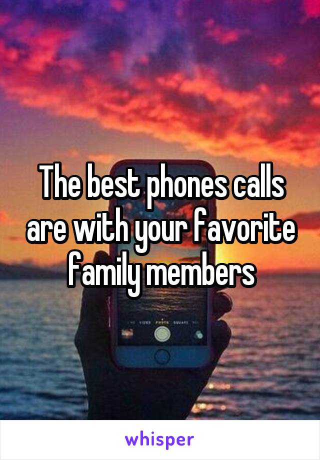The best phones calls are with your favorite family members
