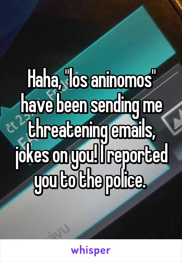 """Haha, """"los aninomos"""" have been sending me threatening emails, jokes on you! I reported you to the police."""