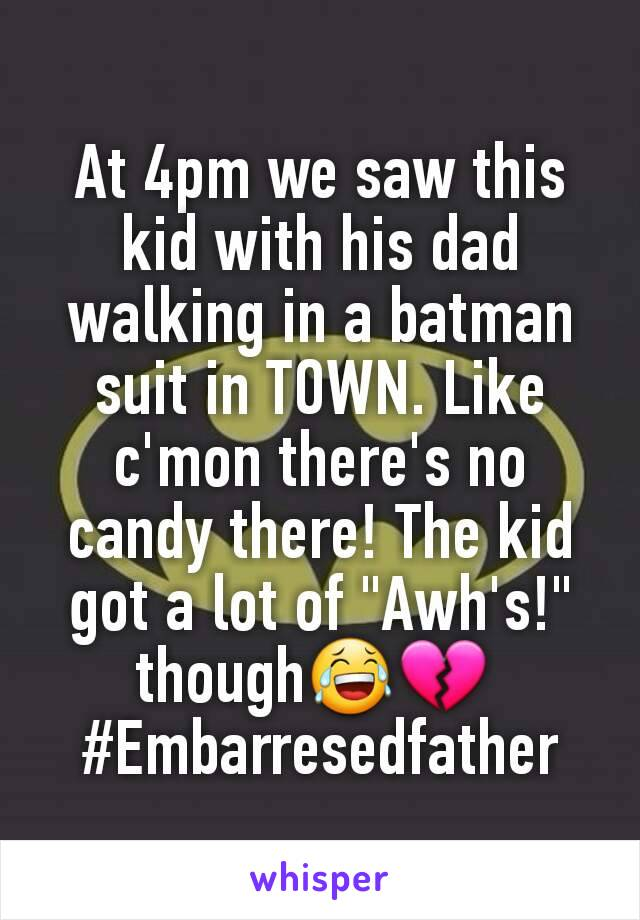 "At 4pm we saw this kid with his dad walking in a batman suit in TOWN. Like c'mon there's no candy there! The kid got a lot of ""Awh's!"" though😂💔  #Embarresedfather"