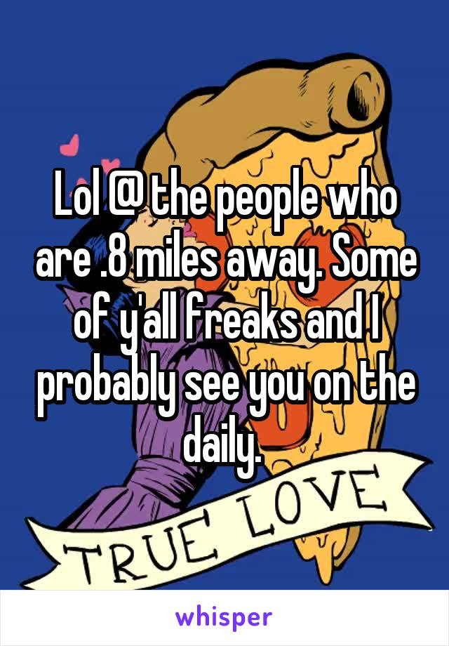 Lol @ the people who are .8 miles away. Some of y'all freaks and I probably see you on the daily.