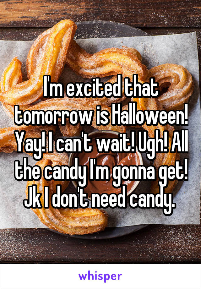 I'm excited that tomorrow is Halloween! Yay! I can't wait! Ugh! All the candy I'm gonna get! Jk I don't need candy.