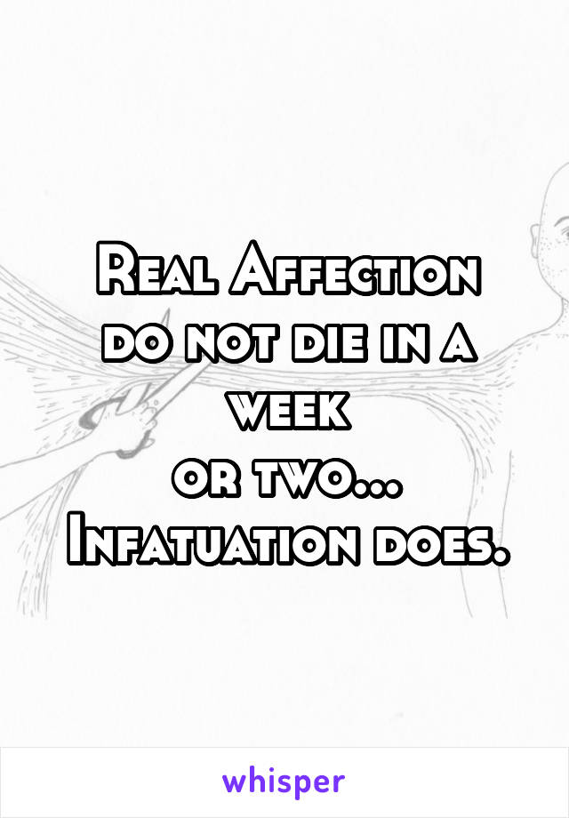 Real Affection do not die in a week or two... Infatuation does.