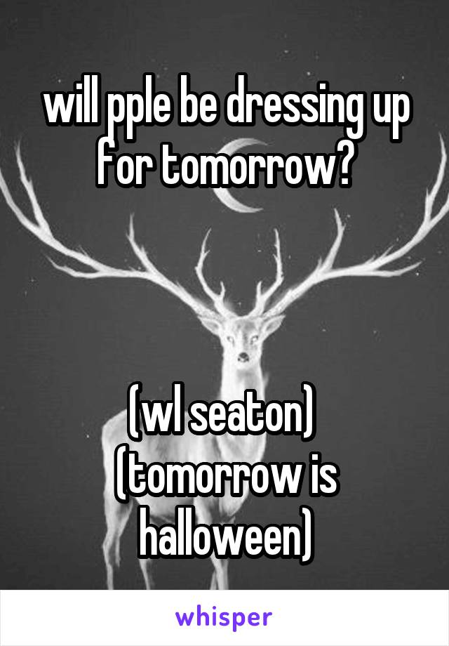will pple be dressing up for tomorrow?    (wl seaton)  (tomorrow is halloween)