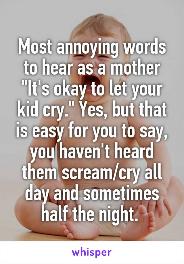 "Most annoying words to hear as a mother ""It's okay to let your kid cry."" Yes, but that is easy for you to say, you haven't heard them scream/cry all day and sometimes half the night."