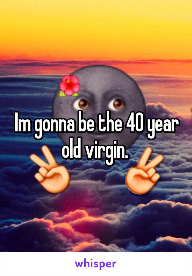 Im gonna be the 40 year old virgin.