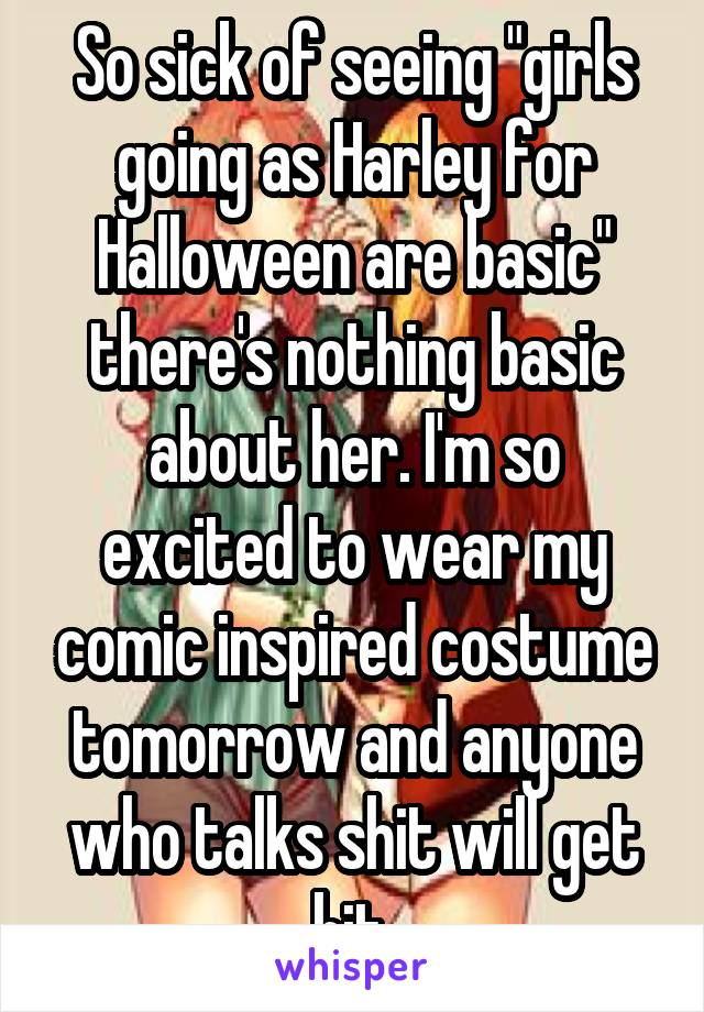 "So sick of seeing ""girls going as Harley for Halloween are basic"" there's nothing basic about her. I'm so excited to wear my comic inspired costume tomorrow and anyone who talks shit will get hit."