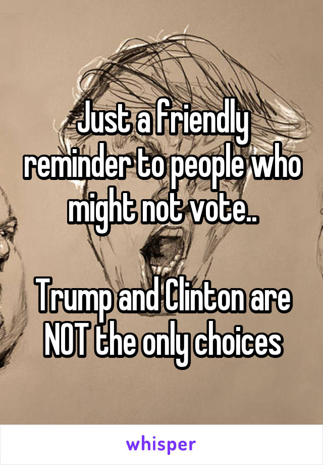 Just a friendly reminder to people who might not vote..  Trump and Clinton are NOT the only choices