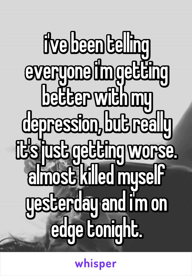 i've been telling everyone i'm getting better with my depression, but really it's just getting worse. almost killed myself yesterday and i'm on edge tonight.