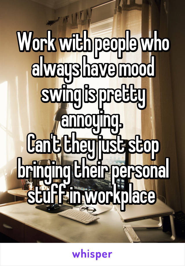 Work with people who always have mood swing is pretty annoying.  Can't they just stop bringing their personal stuff in workplace