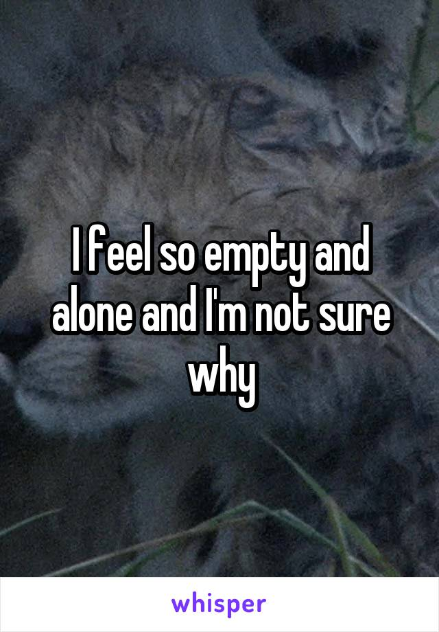 I feel so empty and alone and I'm not sure why