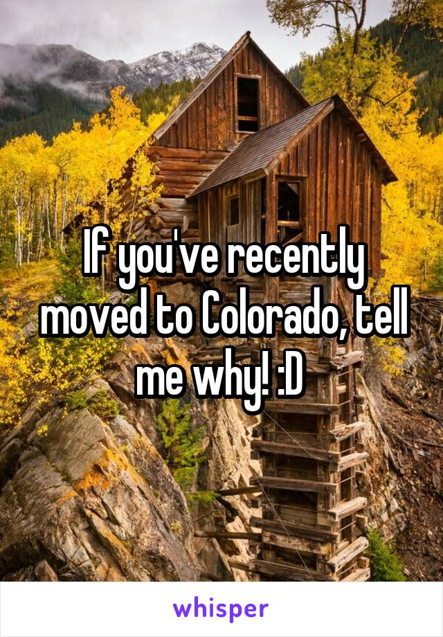If you've recently moved to Colorado, tell me why! :D
