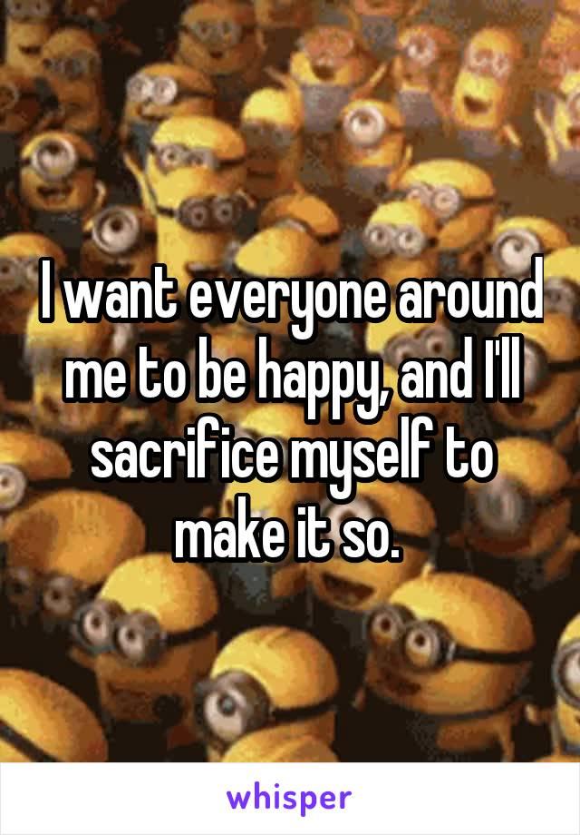 I want everyone around me to be happy, and I'll sacrifice myself to make it so.