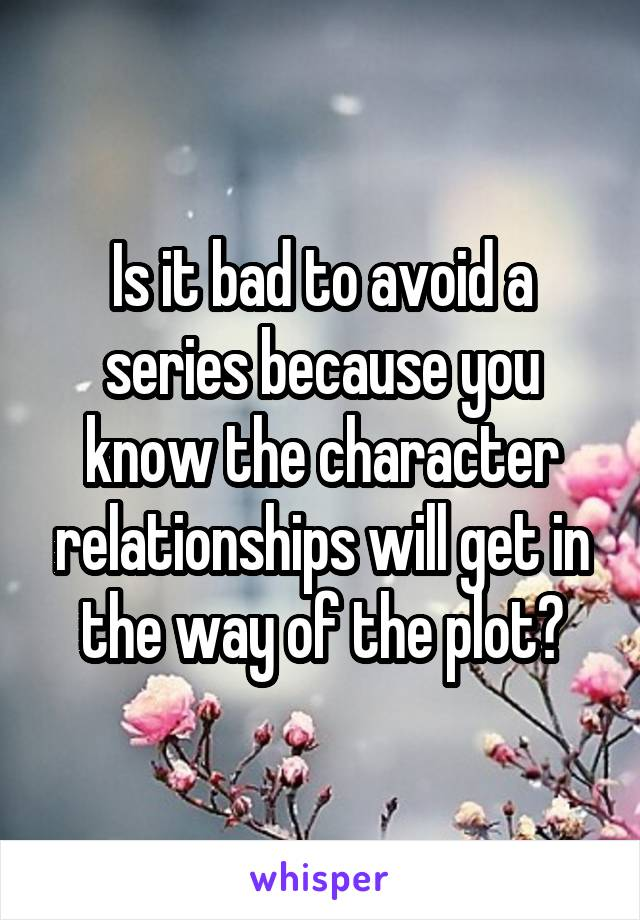 Is it bad to avoid a series because you know the character relationships will get in the way of the plot?