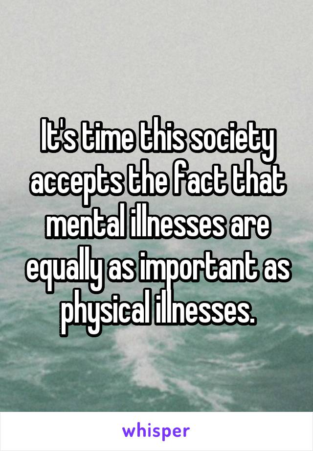 It's time this society accepts the fact that mental illnesses are equally as important as physical illnesses.