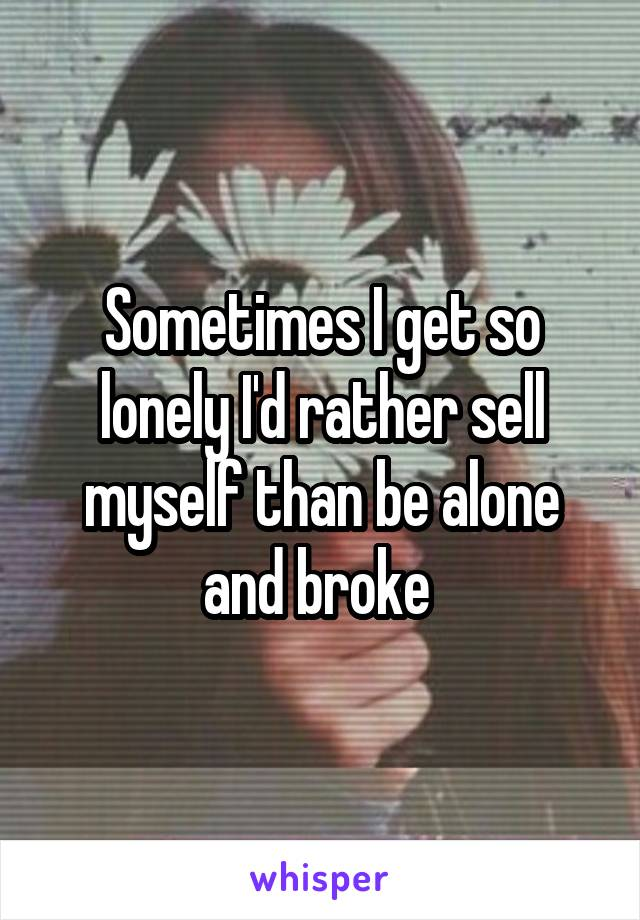 Sometimes I get so lonely I'd rather sell myself than be alone and broke