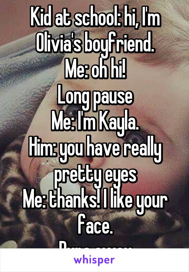 Kid at school: hi, I'm Olivia's boyfriend. Me: oh hi! Long pause Me: I'm Kayla. Him: you have really pretty eyes Me: thanks! I like your face. Runs away