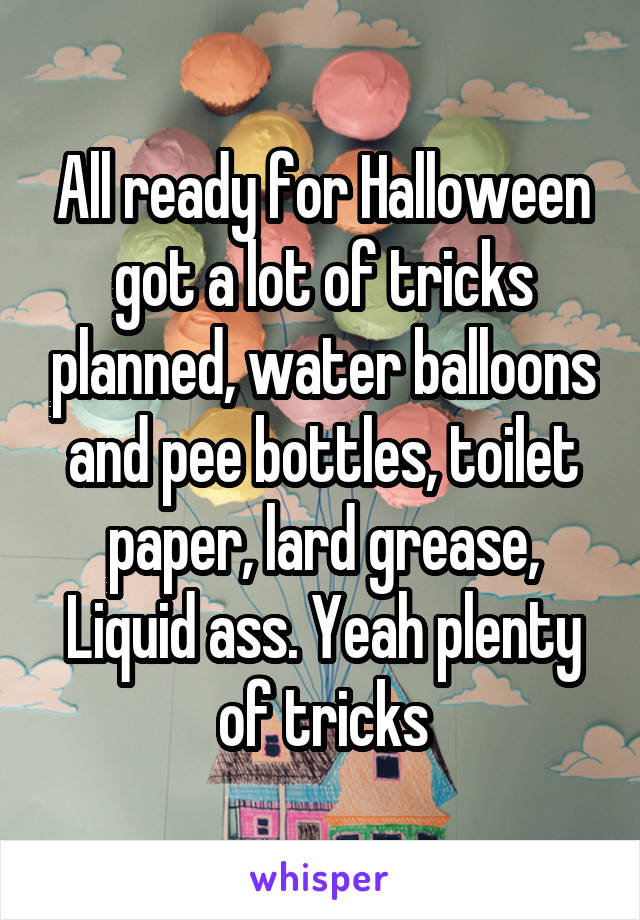 All ready for Halloween got a lot of tricks planned, water balloons and pee bottles, toilet paper, lard grease, Liquid ass. Yeah plenty of tricks