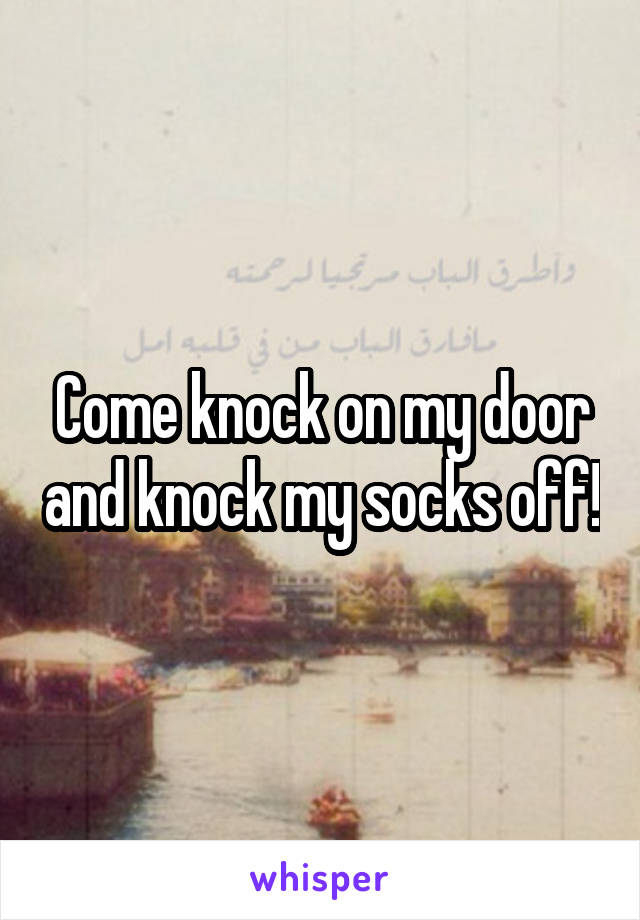 Come knock on my door and knock my socks off!