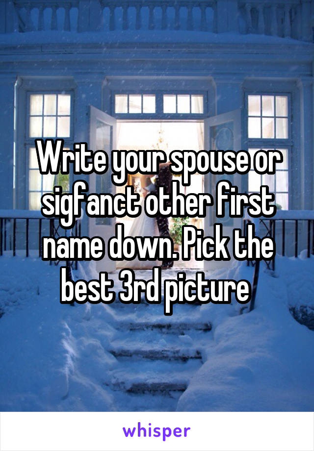 Write your spouse or sigfanct other first name down. Pick the best 3rd picture
