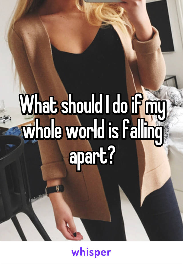 What should I do if my whole world is falling apart?